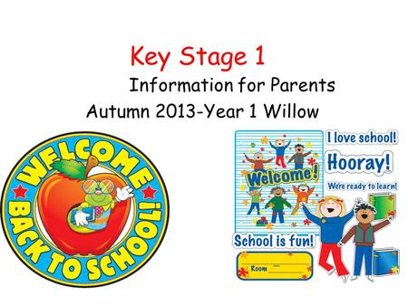 Key Stage 1 Information for Parents Autumn 2013-Year 1 Willow.