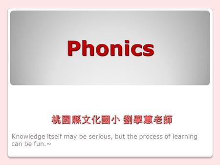 Phonics Knowledge itself may be serious, but the process of learning can be fun.~ 桃園縣文化國小 劉學蕙老師.