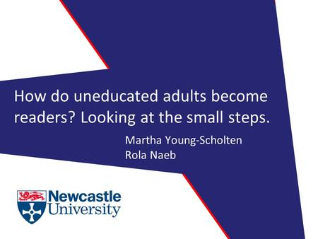 How do uneducated adults become readers? Looking at the small steps. Martha Young-Scholten Rola Naeb.