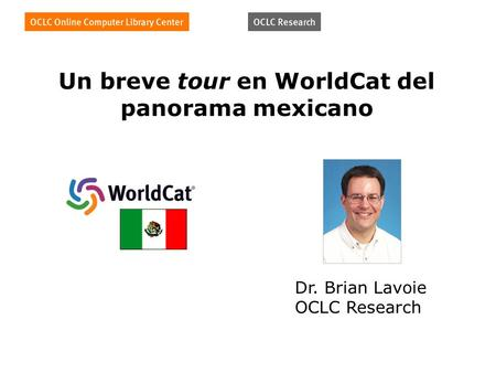 Un breve tour en WorldCat del panorama mexicano Dr. Brian Lavoie OCLC Research.