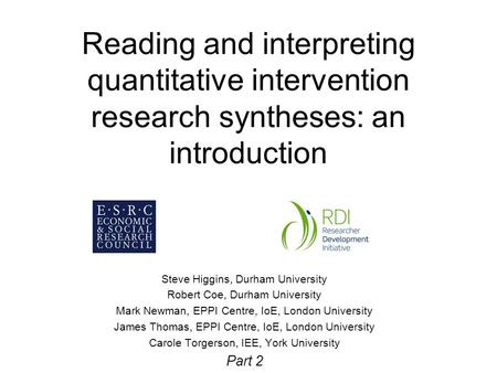 Reading and interpreting quantitative intervention research syntheses: an introduction Steve Higgins, Durham University Robert Coe, Durham University Mark.