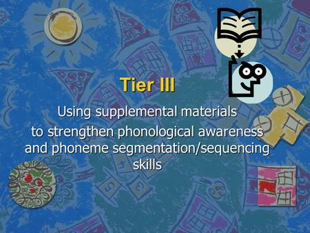 Tier III Using supplemental materials to strengthen phonological awareness and phoneme segmentation/sequencing skills.