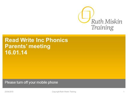 Read Write Inc Phonics Parents' meeting 16.01.14 Please turn off your mobile phone 23/04/2015Copyright Ruth Miskin Training1.