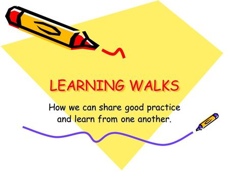 LEARNING WALKS LEARNING WALKS How we can share good practice and learn from one another.