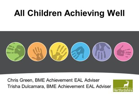 All Children Achieving Well Chris Green, BME Achievement EAL Adviser Trisha Dulcamara, BME Achievement EAL Adviser.