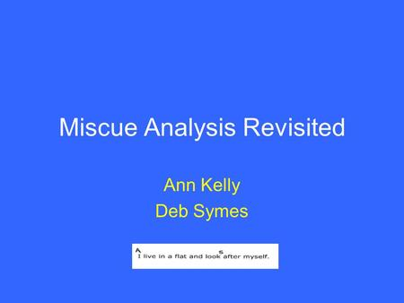 Miscue Analysis Revisited Ann Kelly Deb Symes. Session activities 1.Discuss an example 2.Consider the rationale for the use of MA 3.Trial the process.