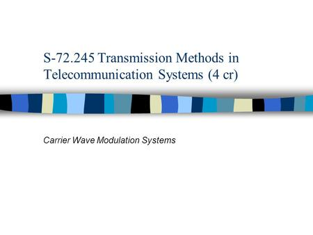 S-72.245 Transmission Methods in Telecommunication Systems (4 cr) Carrier Wave Modulation Systems.
