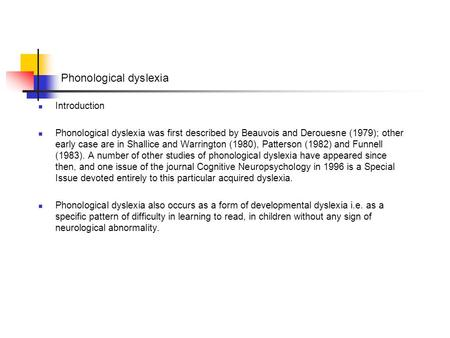 Phonological dyslexia Introduction Phonological dyslexia was first described by Beauvois and Derouesne (1979); other early case are in Shallice and Warrington.