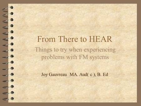From There to HEAR Things to try when experiencing problems with FM systems Joy Gauvreau MA. Aud( c ), B. Ed.