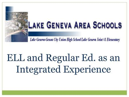 ELL and Regular Ed. as an Integrated Experience. Lake Geneva Joint #1, which is a 4K-8 district Badger High School, is a union high school which has 5.