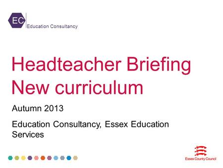 EC Education Consultancy Headteacher Briefing New curriculum Autumn 2013 Education Consultancy, Essex Education Services.