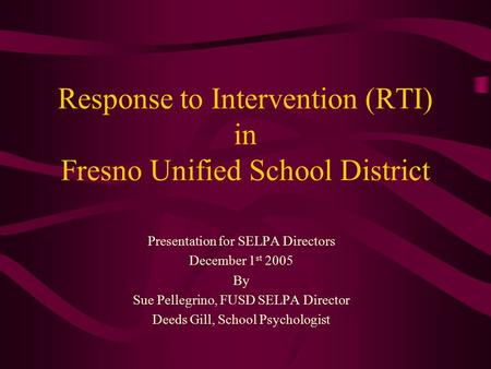Response to Intervention (RTI) in Fresno Unified School District Presentation for SELPA Directors December 1 st 2005 By Sue Pellegrino, FUSD SELPA Director.