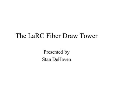 The LaRC Fiber Draw Tower Presented by Stan DeHaven.