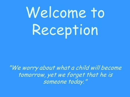 Welcome to Reception We worry about what a child will become tomorrow, yet we forget that he is someone today.