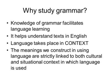 Why study grammar? Knowledge of grammar facilitates language learning It helps understand texts in English Language takes place in CONTEXT The meanings.