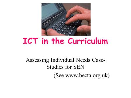 ICT in the Curriculum Assessing Individual Needs Case- Studies for SEN (See www.becta.org.uk)