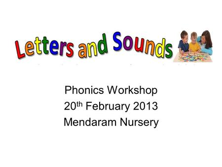 Phonics Workshop 20 th February 2013 Mendaram Nursery.