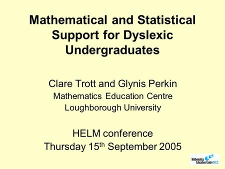 Mathematical and Statistical Support for Dyslexic Undergraduates Clare Trott and Glynis Perkin Mathematics Education Centre Loughborough University HELM.