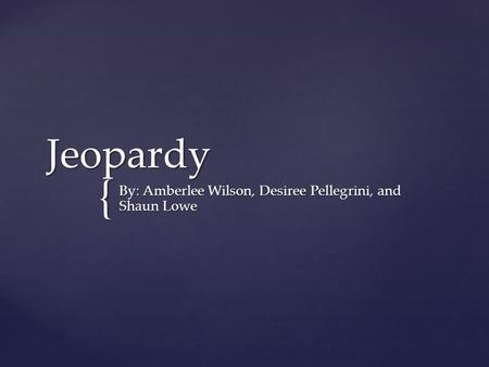 { Jeopardy By: Amberlee Wilson, Desiree Pellegrini, and Shaun Lowe.