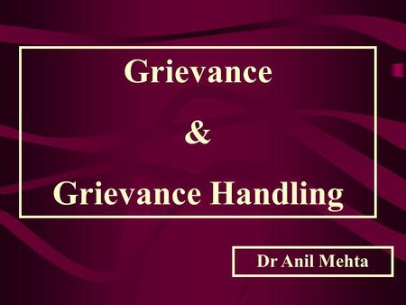 "Grievance & Grievance Handling Dr Anil Mehta ""a written complaint filed by an employee and claiming unfair treatment "" Dale Yoder ""any dissatisfaction."