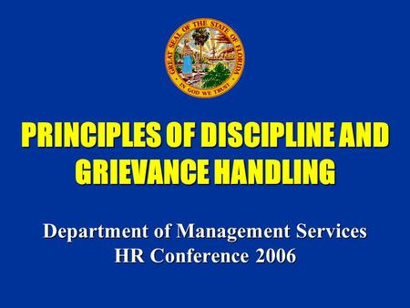 PRINCIPLES OF DISCIPLINE AND GRIEVANCE HANDLING Department of Management Services HR Conference 2006.