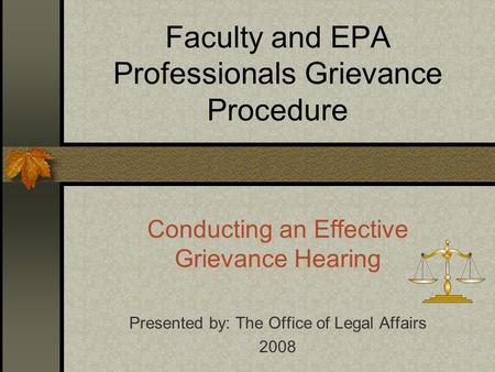 Faculty and EPA Professionals Grievance Procedure Conducting an Effective Grievance Hearing Presented by: The Office of Legal Affairs 2008.