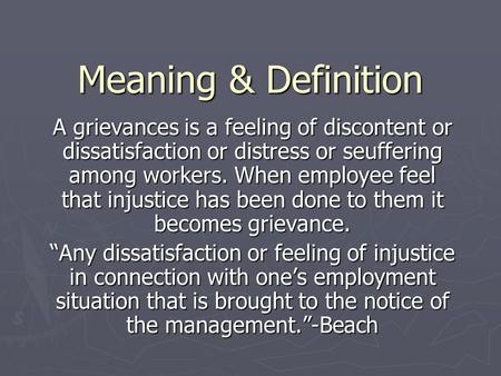Meaning & Definition A grievances is a feeling of discontent or dissatisfaction or distress or seuffering among workers. When employee feel that injustice.