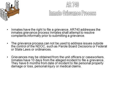 Inmates have the right to file a grievance. AR740 addresses the inmates grievance process Inmates shall attempt to resolve complaints informally prior.