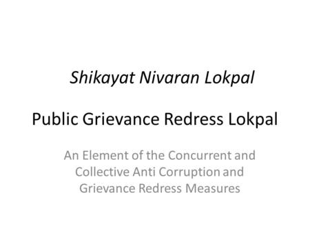 Public Grievance Redress Lokpal Shikayat Nivaran Lokpal An Element of the Concurrent and Collective Anti Corruption and Grievance Redress Measures.