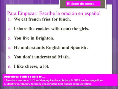 Para Empezar: Escribe la oración en español  We eat french fries for lunch.  I share the cookies with (con) the girls.  You live in Brighton. 