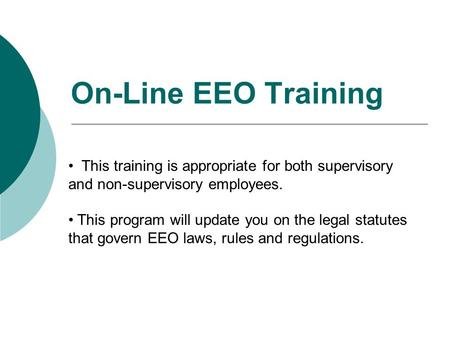 On-Line EEO Training This training is appropriate for both supervisory and non-supervisory employees. This program will update you on the legal statutes.
