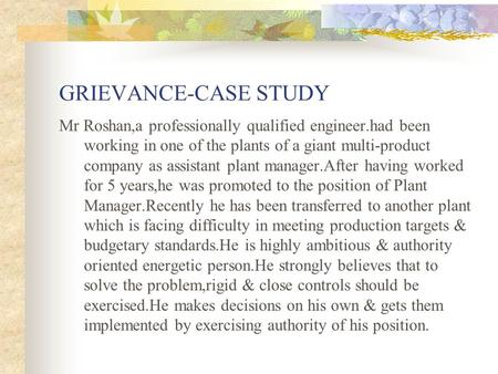 GRIEVANCE-CASE STUDY Mr Roshan,a professionally qualified engineer.had been working in one of the plants of a giant multi-product company as assistant.