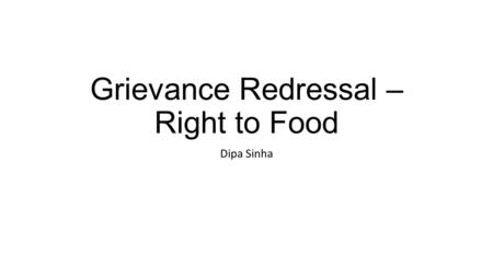 Grievance Redressal – Right to Food Dipa Sinha. Right to Food Campaign An informal network of organisations, unions, and individuals working towards Right.