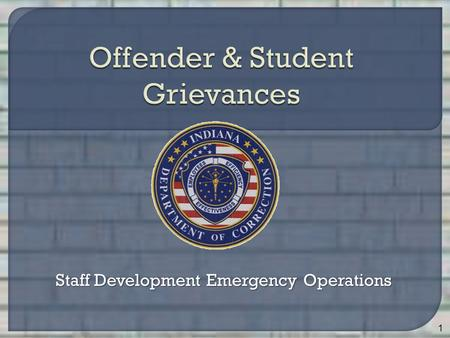 Staff Development Emergency Operations 1. Identify 5 purposes of the offender/student grievance process Identify 5 grievable issues Identify 12 non-grievable.