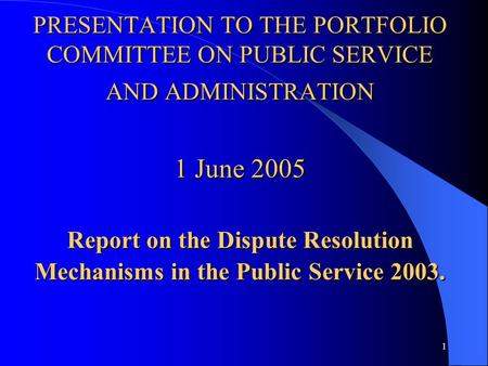 1 PRESENTATION TO THE PORTFOLIO COMMITTEE ON PUBLIC SERVICE AND ADMINISTRATION 1 June 2005 Report on the Dispute Resolution Mechanisms in the Public Service.