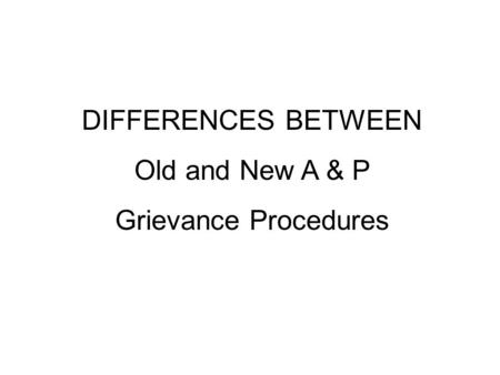 DIFFERENCES BETWEEN Old and New A & P Grievance Procedures.