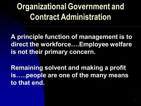 1 Organizational Government and Contract Administration A principle function of management is to direct the workforce….Employee welfare is not their primary.