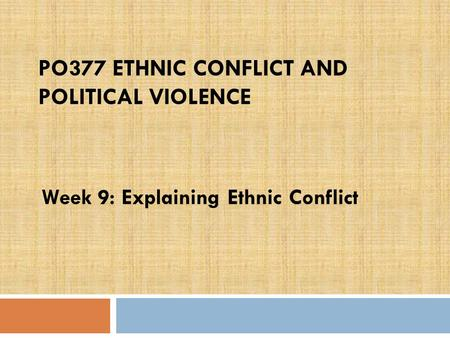 PO377 ETHNIC CONFLICT AND POLITICAL VIOLENCE Week 9: Explaining Ethnic Conflict.