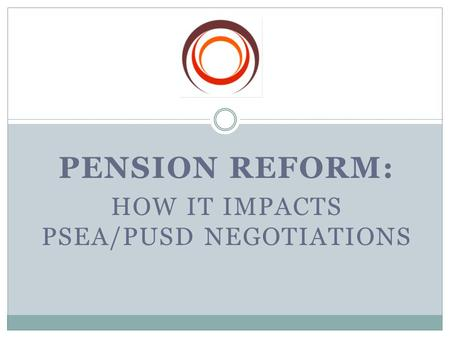 PENSION REFORM: HOW IT IMPACTS PSEA/PUSD NEGOTIATIONS.