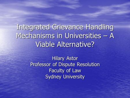 Integrated Grievance Handling Mechanisms in Universities – A Viable Alternative? Hilary Astor Professor of Dispute Resolution Faculty of Law Sydney University.