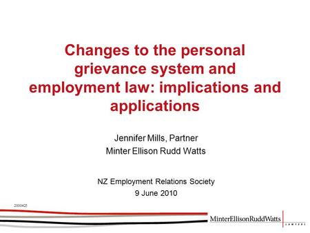 Changes to the personal grievance system and employment law: implications and applications Jennifer Mills, Partner Minter Ellison Rudd Watts 2000425 NZ.