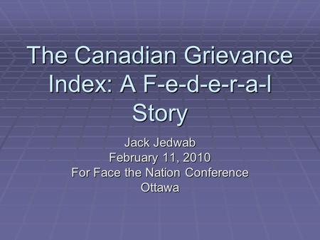 The Canadian Grievance Index: A F-e-d-e-r-a-l Story Jack Jedwab February 11, 2010 For Face the Nation Conference Ottawa.