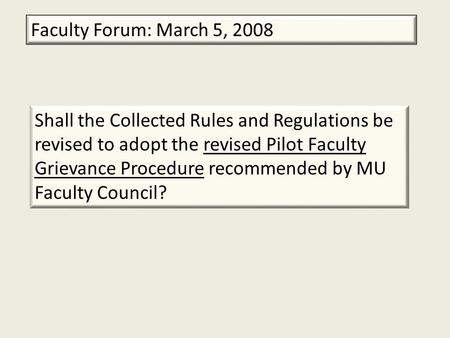 Faculty Forum: March 5, 2008 Shall the Collected Rules and Regulations be revised to adopt the revised Pilot Faculty Grievance Procedure recommended by.