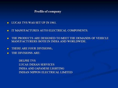 Profile of company LUCAS TVS WAS SET UP IN 1961. LUCAS TVS WAS SET UP IN 1961. IT MANUFACTURES AUTO ELECTRICAL COMPONENTS. IT MANUFACTURES AUTO ELECTRICAL.