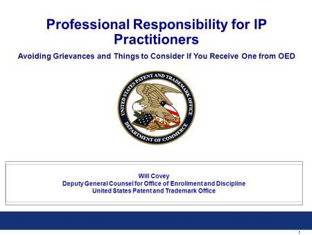 1 Professional Responsibility for IP Practitioners Avoiding Grievances and Things to Consider If You Receive One from OED Will Covey Deputy General Counsel.