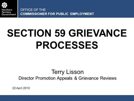 OFFICE OF THE COMMISSIONER FOR PUBLIC EMPLOYMENT SECTION 59 GRIEVANCE PROCESSES Terry Lisson Director Promotion Appeals & Grievance Reviews 22 April 2010.