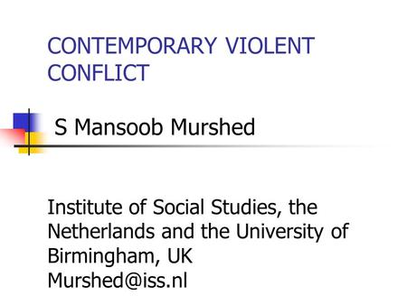 CONTEMPORARY VIOLENT CONFLICT S Mansoob Murshed Institute of Social Studies, the Netherlands and the University of Birmingham, UK