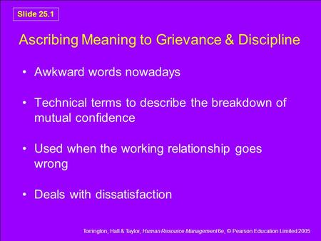 Torrington, Hall & Taylor, Human Resource Management 6e, © Pearson Education Limited 2005 Slide 25.1 Ascribing Meaning to Grievance & Discipline Awkward.
