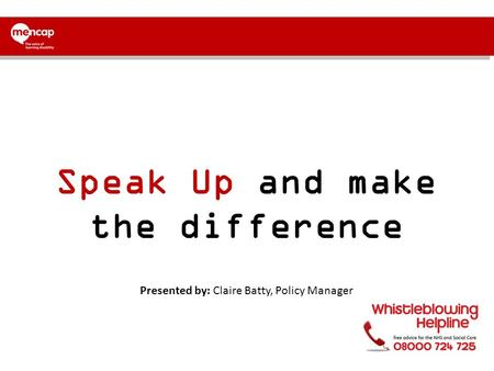 Speak Up and make the difference Presented by: Claire Batty, Policy Manager.