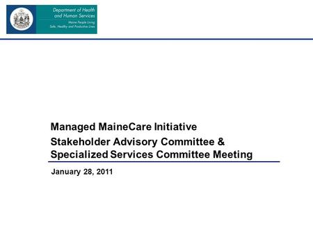 Managed MaineCare Initiative Stakeholder Advisory Committee & Specialized Services Committee Meeting January 28, 2011.